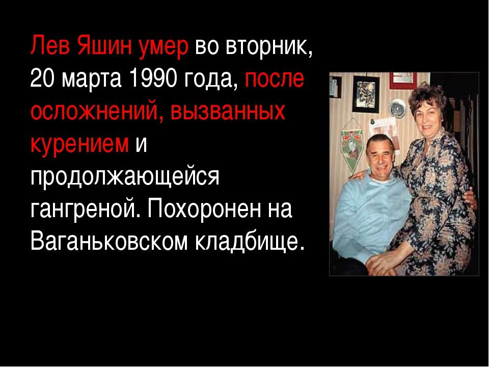 Лев Яшин умер во вторник, 20 марта 1990 года, после осложнений, вызванных кур...