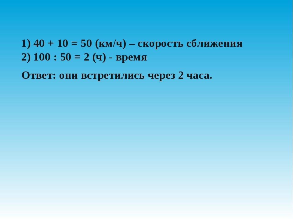 1) 40 + 10 = 50 (км/ч) – скорость сближения 2) 100 : 50 = 2 (ч) - время  От...