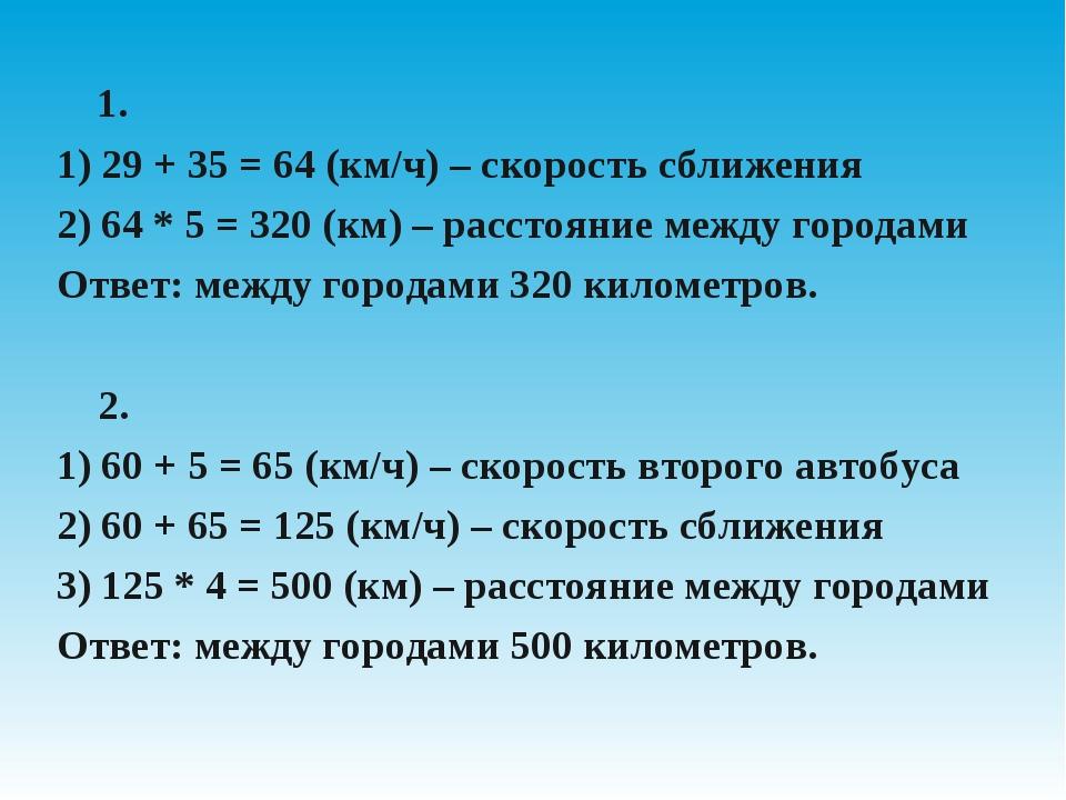 1. 1) 29 + 35 = 64 (км/ч) – скорость сближения 2) 64 * 5 = 320 (км) – рассто...