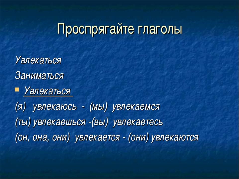 Проспрягайте глаголы Увлекаться Заниматься Увлекаться (я) увлекаюсь - (мы) ув...