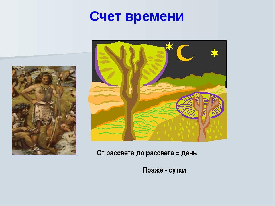 Счет времени От рассвета до рассвета = день Позже - сутки