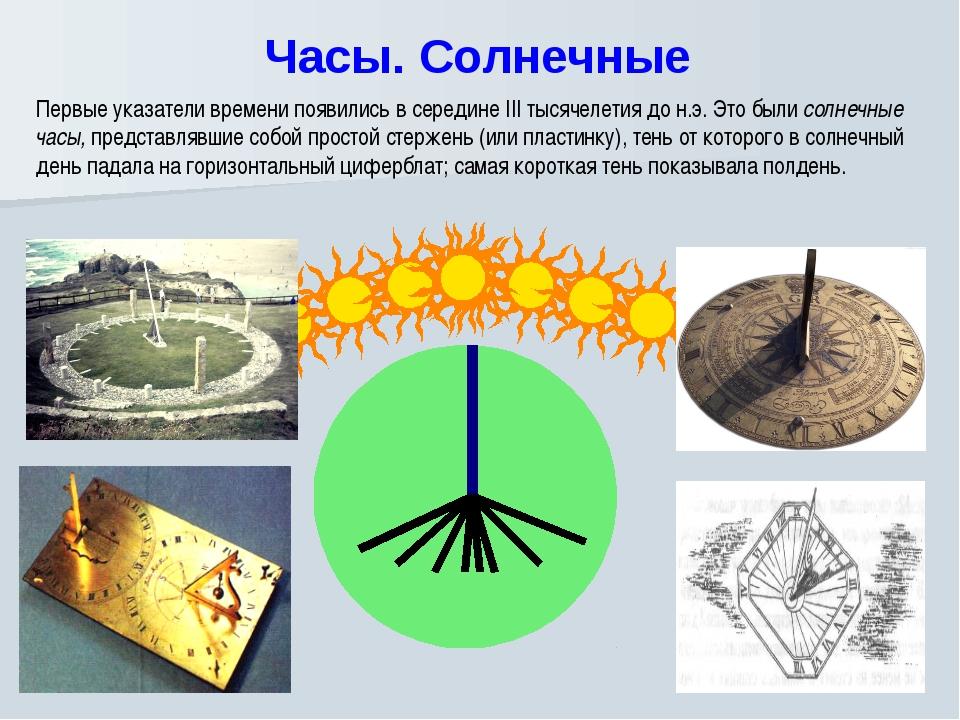 Часы. Солнечные Первые указатели времени появились в середине III тысячелети...