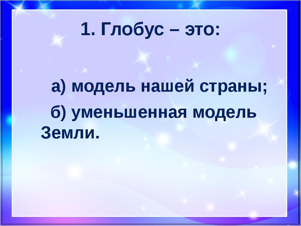 1. Глобус – это: а) модель нашей страны; б) уменьшенная модель Земли.