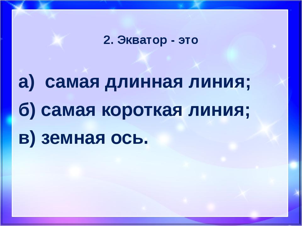 2. Экватор - это а) самая длинная линия; б) самая короткая линия; в) земная о...