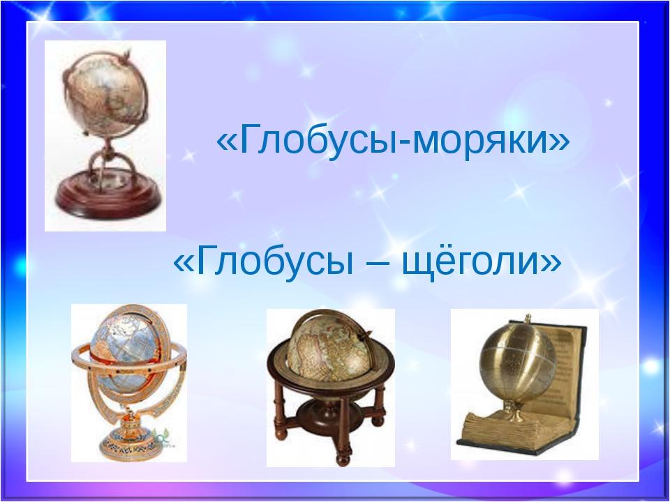 «Глобусы-моряки» «Глобусы – щёголи»