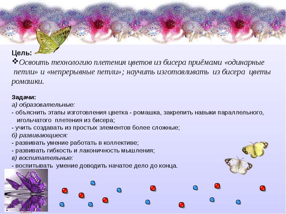 Цель: Освоить технологию плетения цветов из бисера приёмами «одинарные петли»...