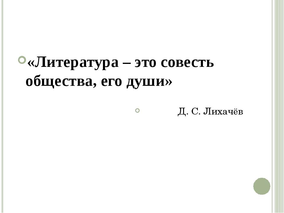 «Литература – это совесть общества, его души» Д. С. Лихачёв