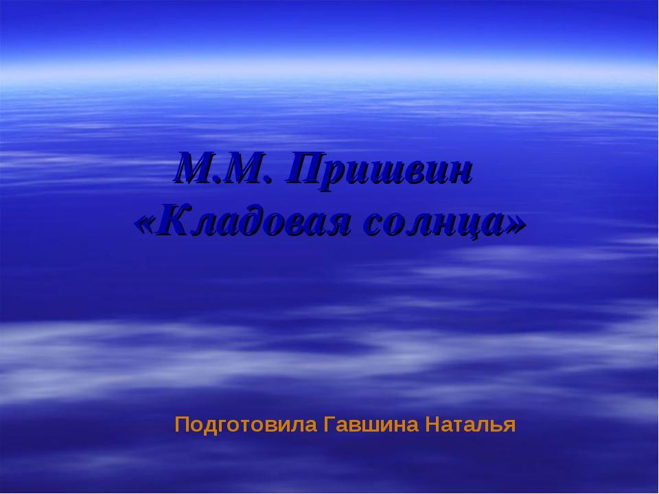 М.М. Пришвин «Кладовая солнца» Подготовила Гавшина Наталья