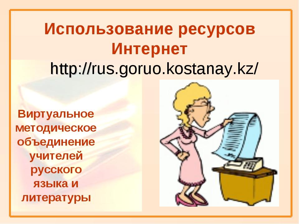 Использование ресурсов Интернет http://rus.goruo.kostanay.kz/ Виртуальное ме...