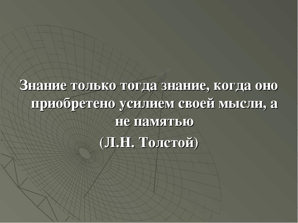 Знание только тогда знание, когда оно приобретено усилием своей мысли, а не...