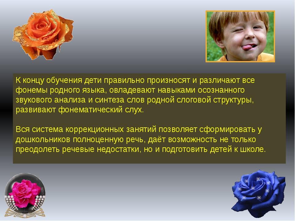 К концу обучения дети правильно произносят и различают все фонемы родного язы...