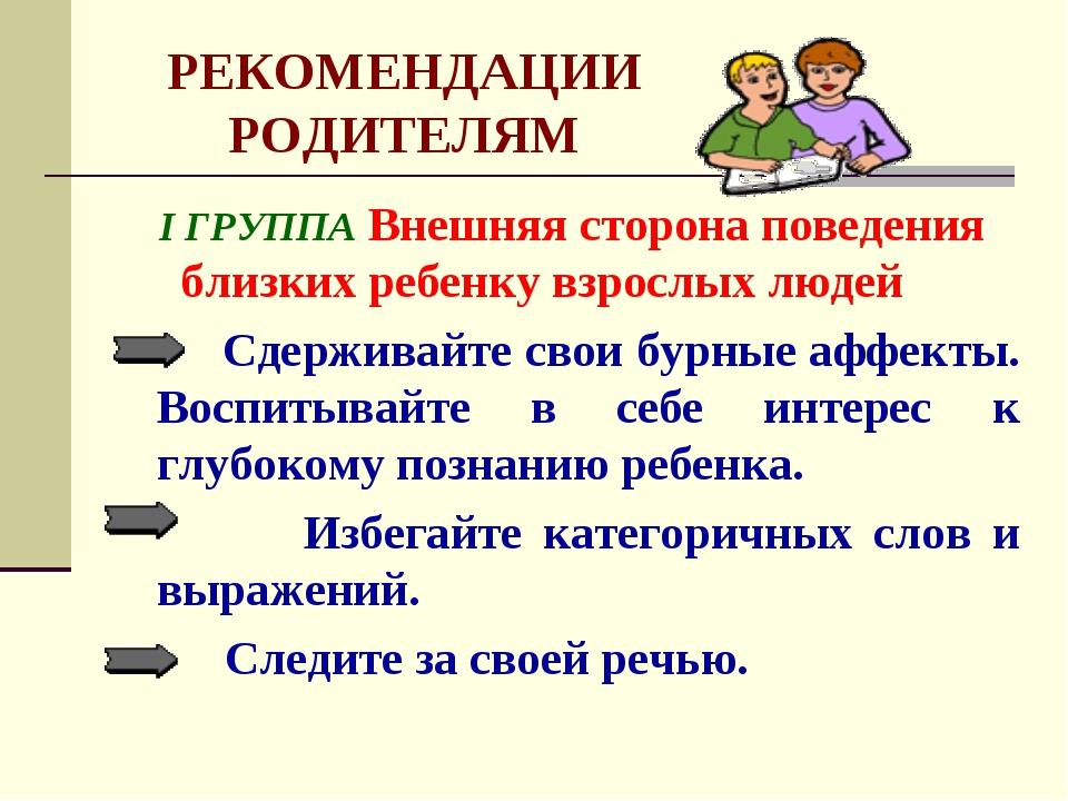 РЕКОМЕНДАЦИИ РОДИТЕЛЯМ I ГРУППА Внешняя сторона поведения близких ребенку взр...