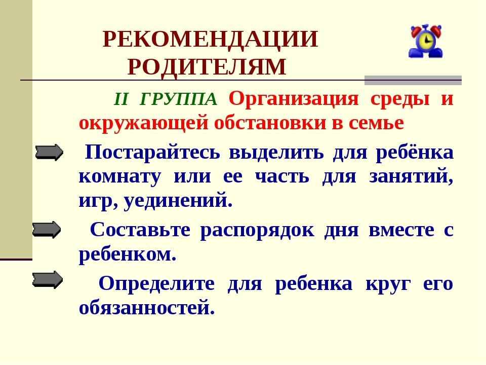 РЕКОМЕНДАЦИИ РОДИТЕЛЯМ II ГРУППА Организация среды и окружающей обстановки в...