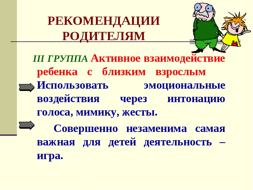 РЕКОМЕНДАЦИИ РОДИТЕЛЯМ III ГРУППА Активное взаимодействие ребенка с близким в...