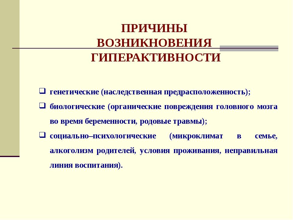 ПРИЧИНЫ ВОЗНИКНОВЕНИЯ ГИПЕРАКТИВНОСТИ генетические (наследственная предраспол...