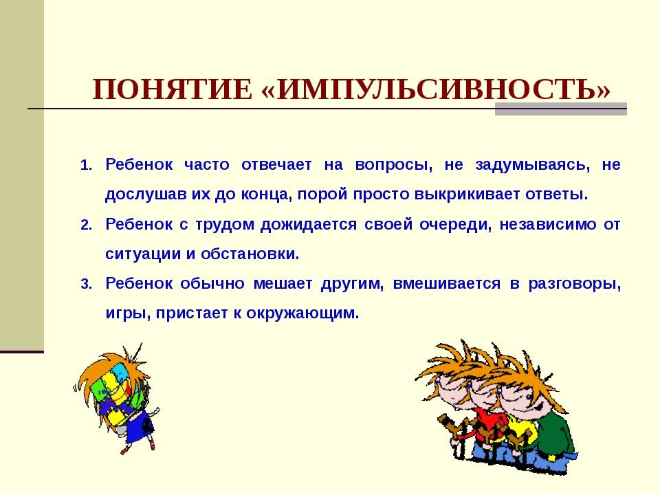 ПОНЯТИЕ «ИМПУЛЬСИВНОСТЬ» Ребенок часто отвечает на вопросы, не задумываясь,...