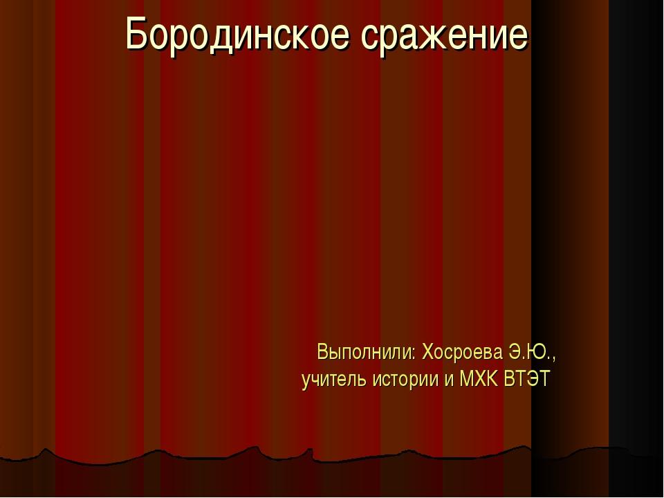Бородинское сражение Выполнили: Хосроева Э.Ю., учитель истории и МХК ВТЭТ