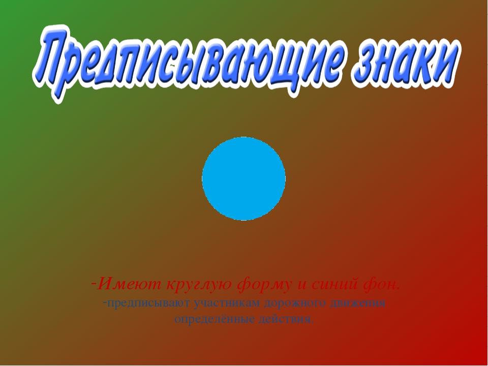Имеют круглую форму и синий фон. предписывают участникам дорожного движения о...