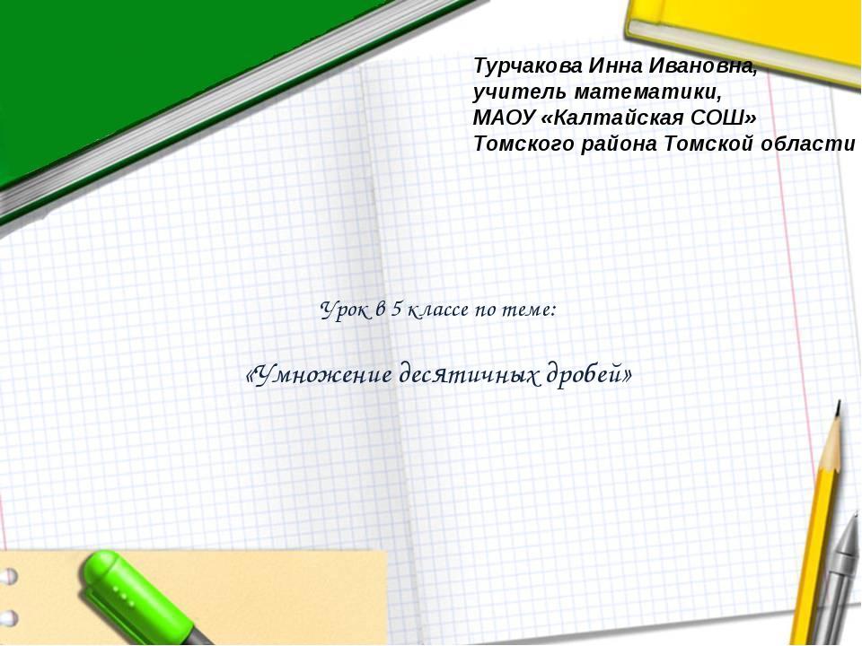 Урок в 5 классе по теме: «Умножение десятичных дробей» Турчакова Инна Иванов...