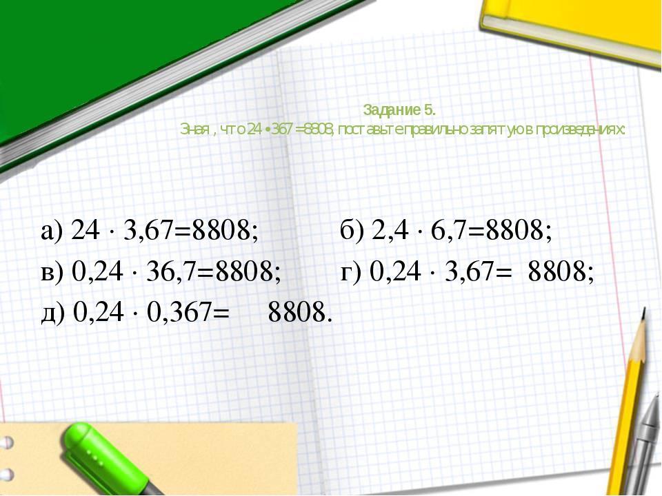 Задание 5. Зная , что 24 ∙ 367 =8808, поставьте правильно запятую в произведе...