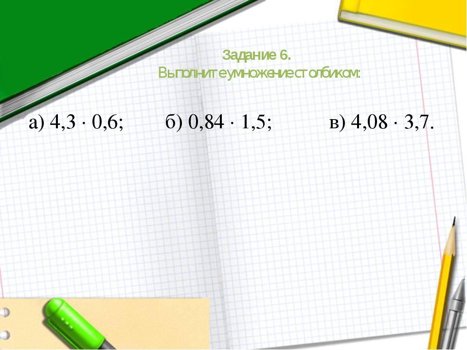 Задание 6. Выполните умножение столбиком: а) 4,3 ∙ 0,6; б) 0,84 ∙ 1,5; в) 4,0...