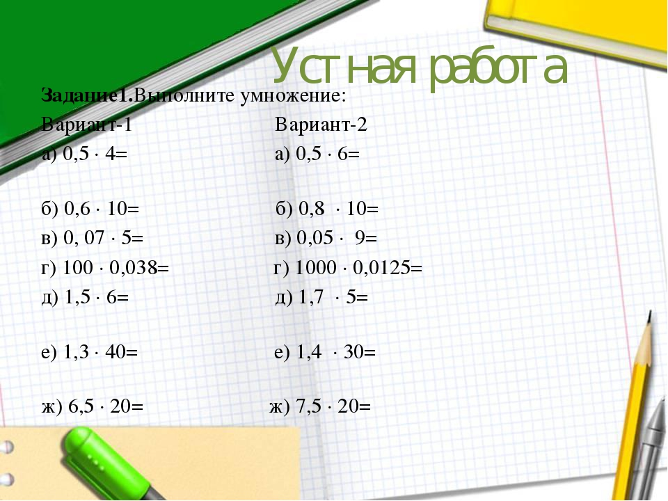 Устная работа Задание1.Выполните умножение: Вариант-1 Вариант-2 а) 0,5 ∙ 4= а...