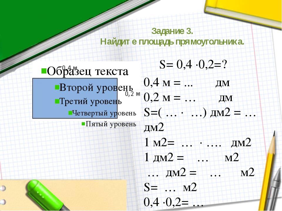 Задание 3. Найдите площадь прямоугольника. S= 0,4 ∙0,2=? 0,4 м = ... дм 0,2 м...