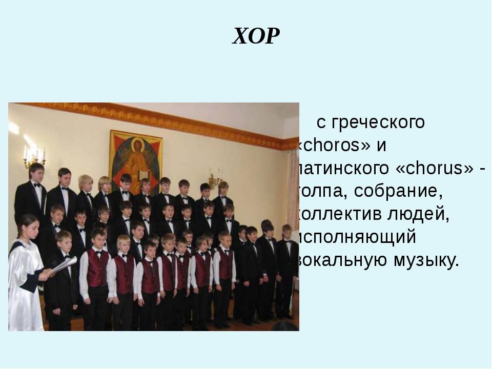с греческого «choros» и латинского «chorus» - толпа, собрание, коллектив люд...