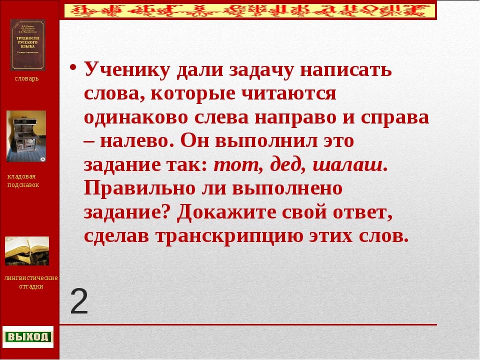 2 Ученику дали задачу написать слова, которые читаются одинаково слева направ...