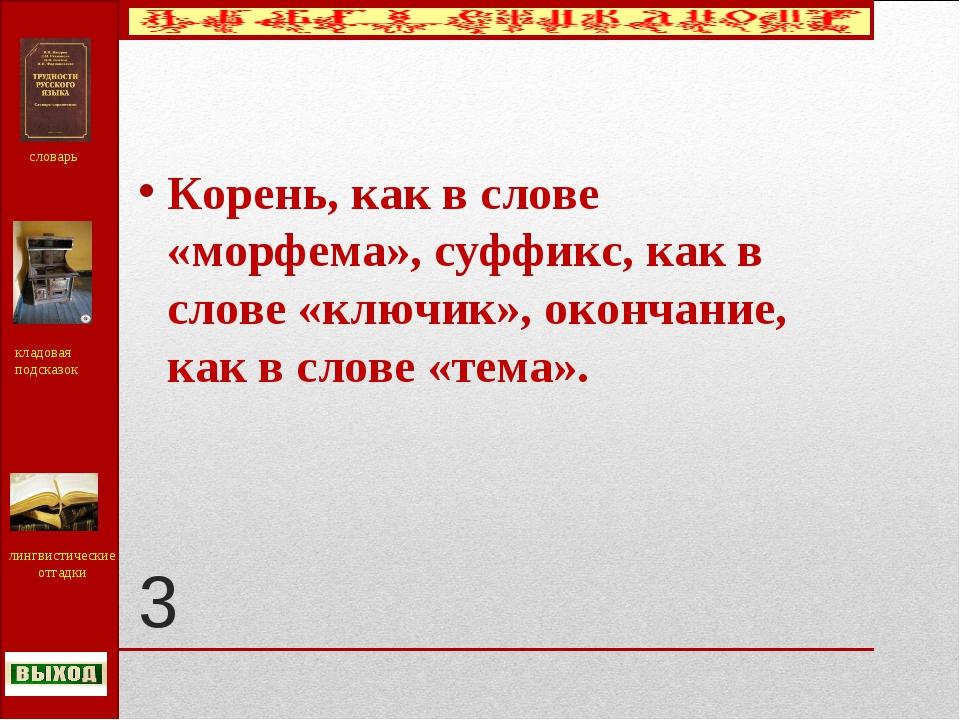 3 Корень, как в слове «морфема», суффикс, как в слове «ключик», окончание, ка...
