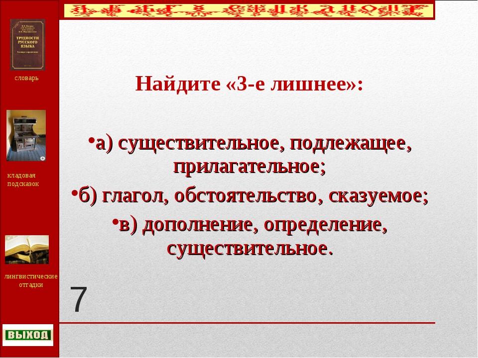 7 Найдите «3-е лишнее»: а) существительное, подлежащее, прилагательное; б) гл...