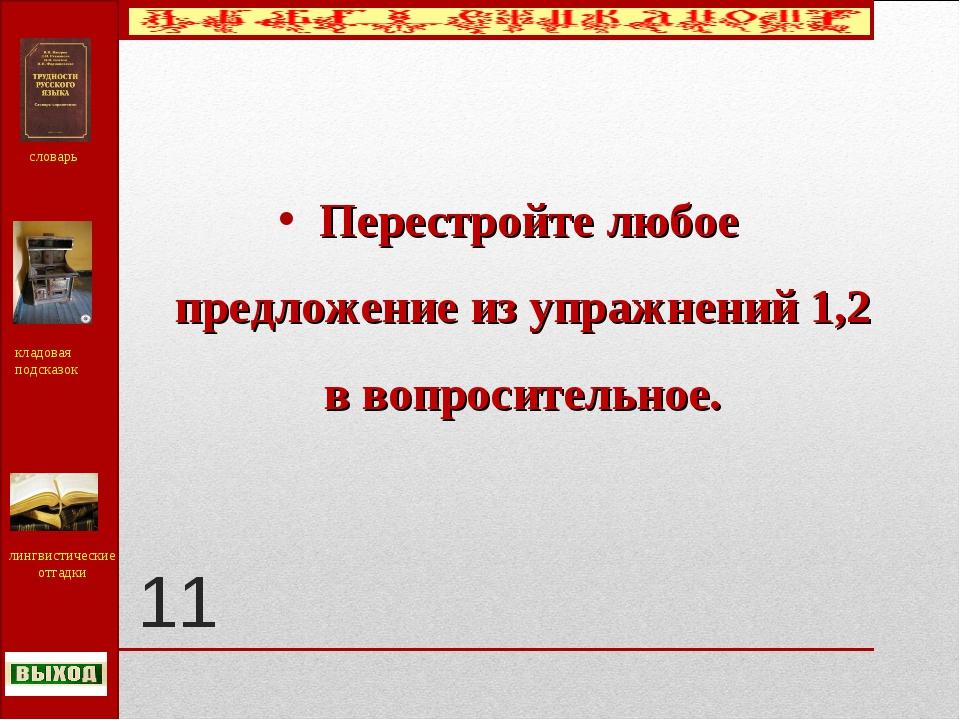 11 Перестройте любое предложение из упражнений 1,2 в вопросительное. словарь...