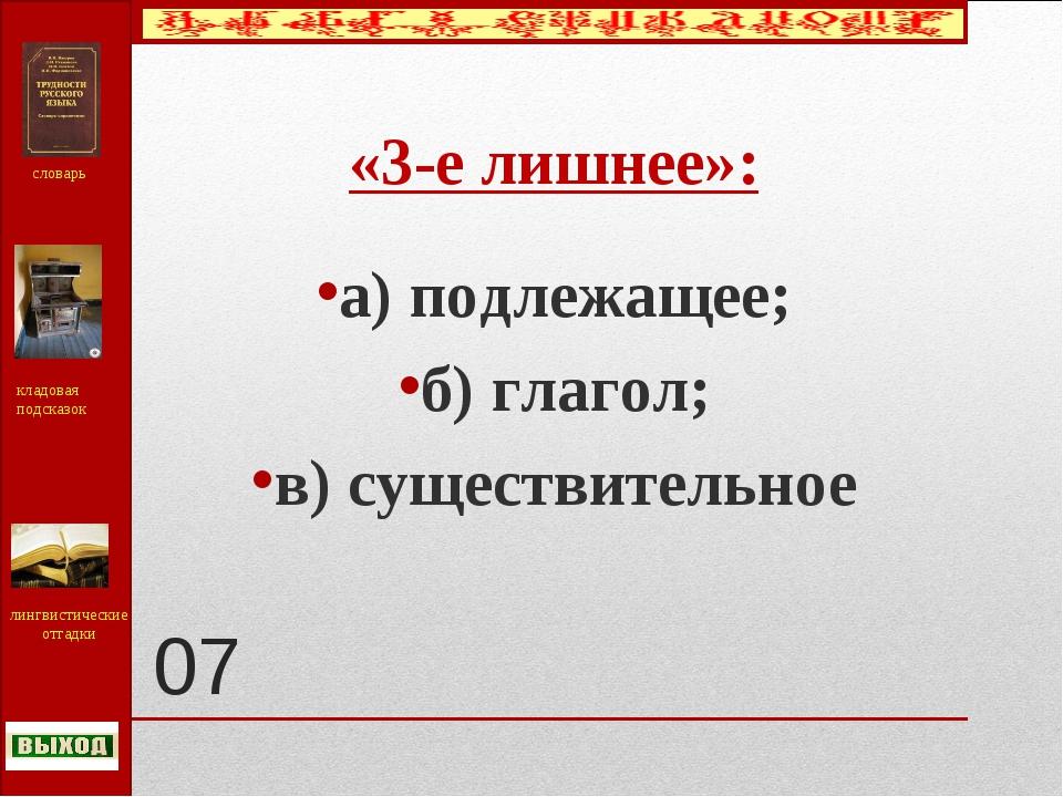 07 «3-е лишнее»: а) подлежащее; б) глагол; в) существительное словарь кладова...