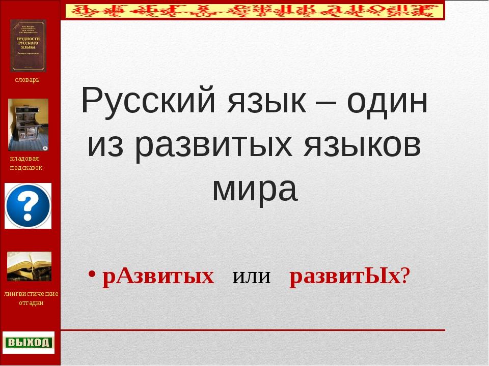 Русский язык – один из развитых языков мира рАзвитых или развитЫх? словарь кл...