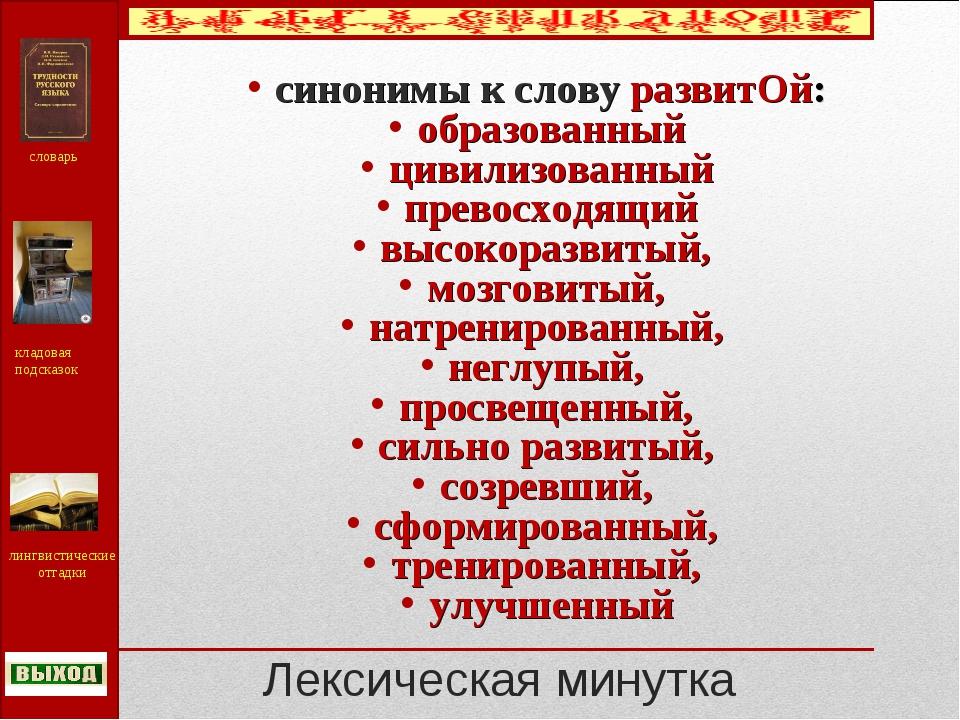 Лексическая минутка синонимы к слову развитОй: образованный цивилизованный пр...