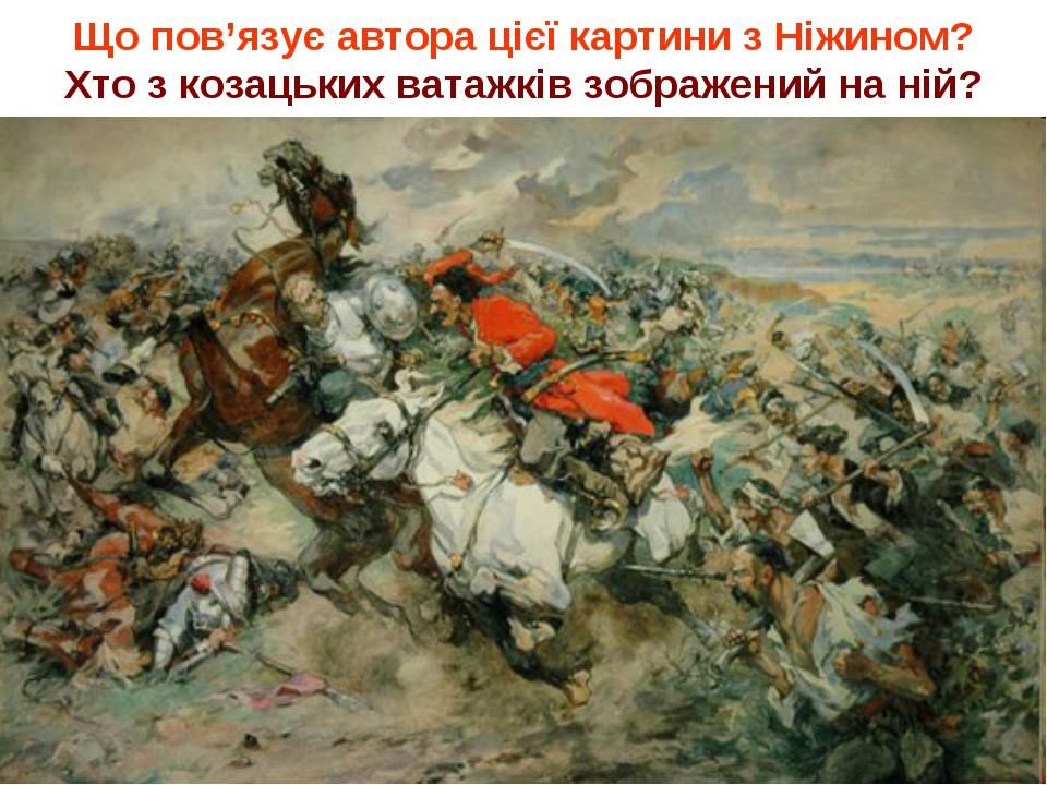 Що пов'язує автора цієї картини з Ніжином? Хто з козацьких ватажків зображени...