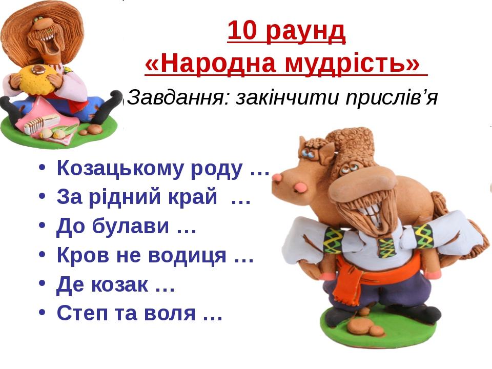 10 раунд «Народна мудрість» Завдання: закінчити прислів'я Козацькому роду … З...