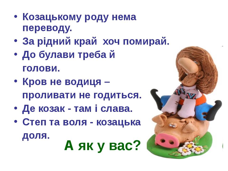А як у вас? Козацькому роду нема переводу. За рідний край хоч помирай. До бул...