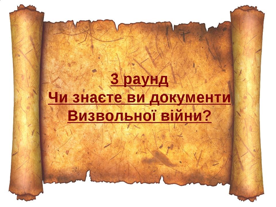 3 раунд Чи знаєте ви документи Визвольної війни?
