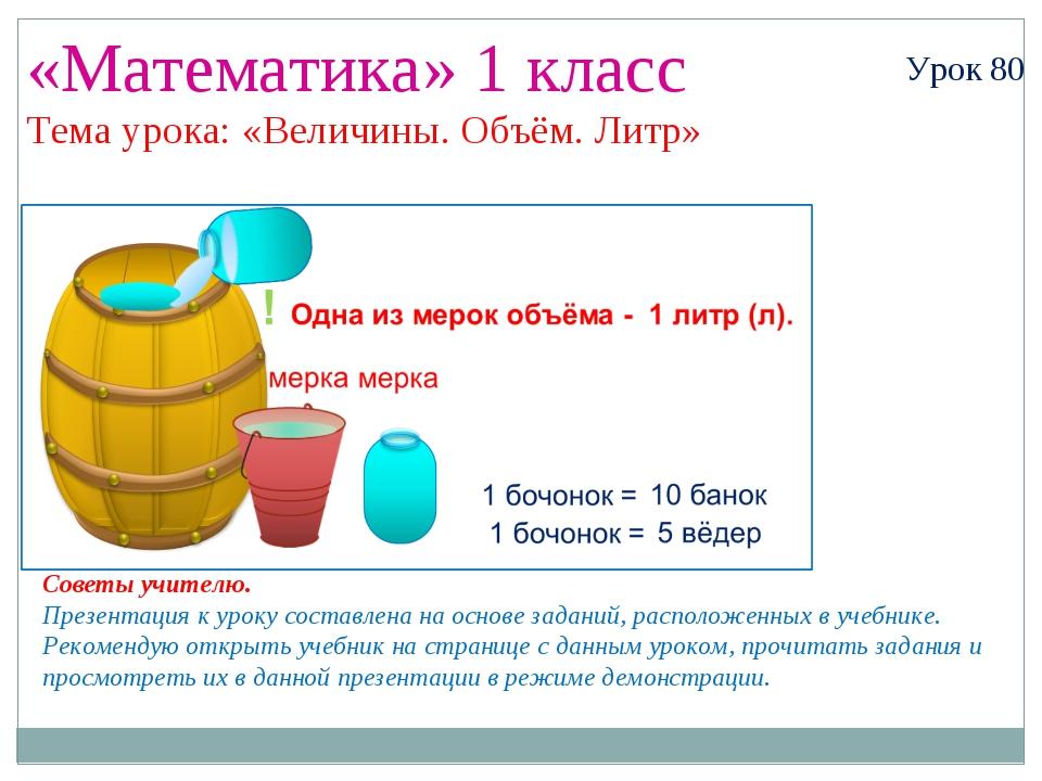 «Математика» 1 класс Урок 80 Тема урока: «Величины. Объём. Литр» Советы учите...