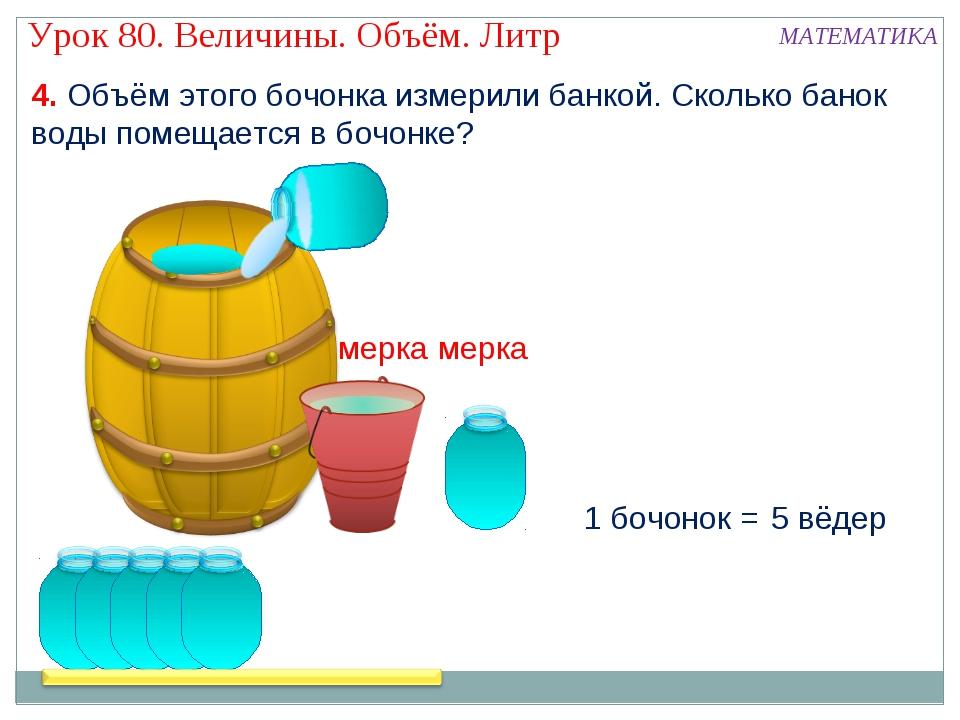 4. Объём этого бочонка измерили банкой. Сколько банок воды помещается в бочон...