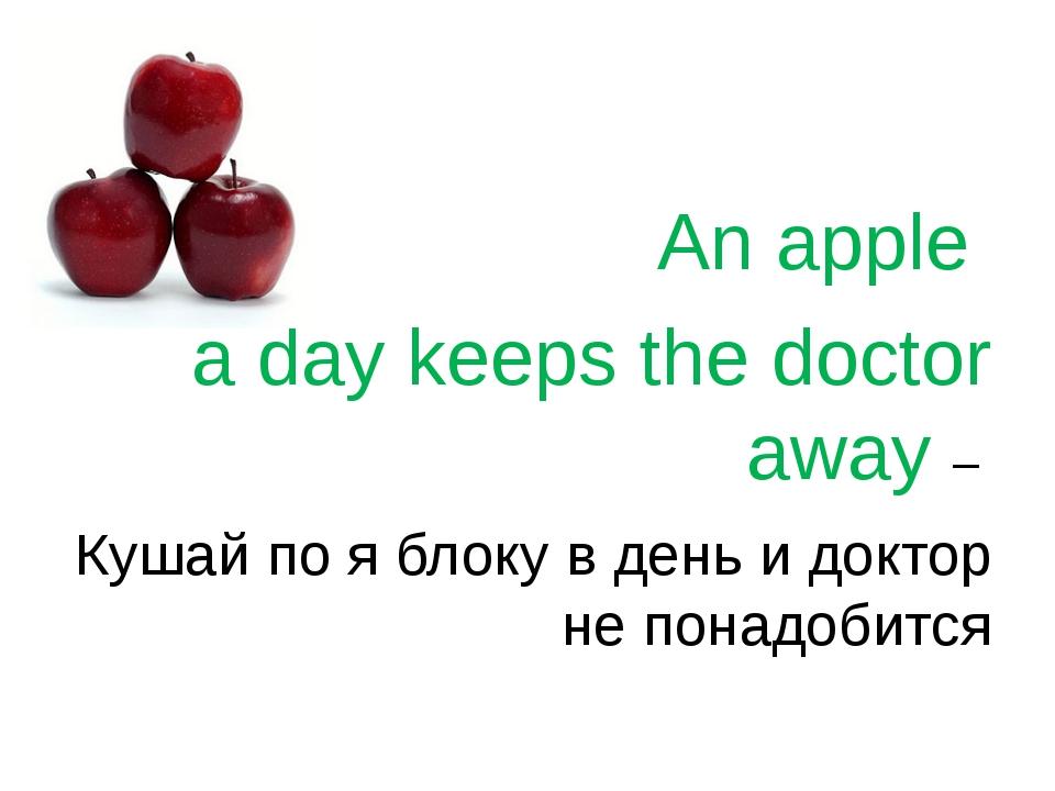 An apple a day keeps the doctor away – Кушай по я блоку в день и доктор не п...