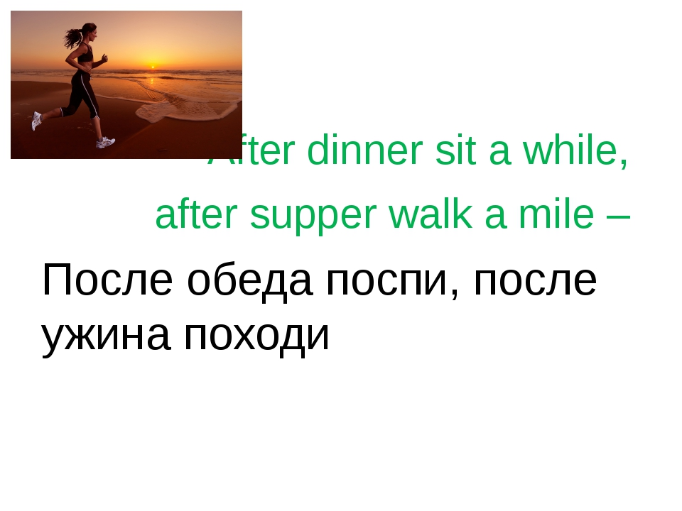 After dinner sit a while, after supper walk a mile – После обеда поспи, посл...