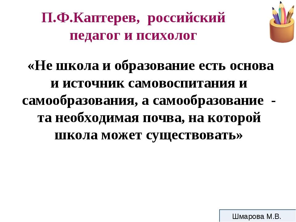 П.Ф.Каптерев, российский педагог и психолог «Не школа и образование есть осно...