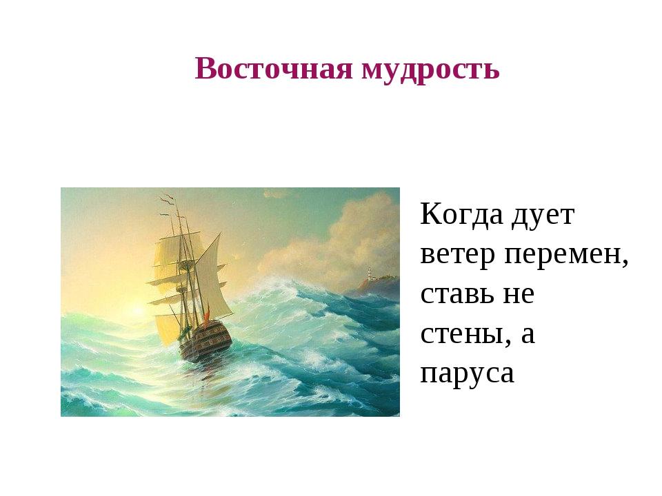 Восточная мудрость Когда дует ветер перемен, ставь не стены, а паруса