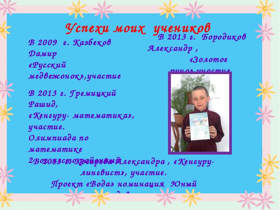 Успехи моих учеников В 2009 г. Казбеков Дамир «Русский медвежонок»,участие В...