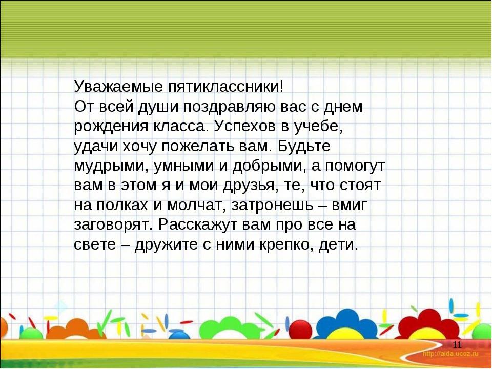 * Уважаемые пятиклассники! От всей души поздравляю вас с днем рождения класса...