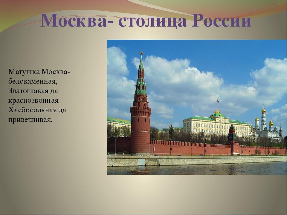 Матушка Москва- белокаменная, Златоглавая да краснозвонная Хлебосольная да пр...