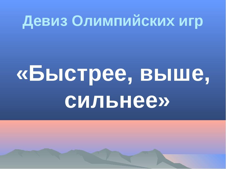 Девиз Олимпийских игр «Быстрее, выше, сильнее»