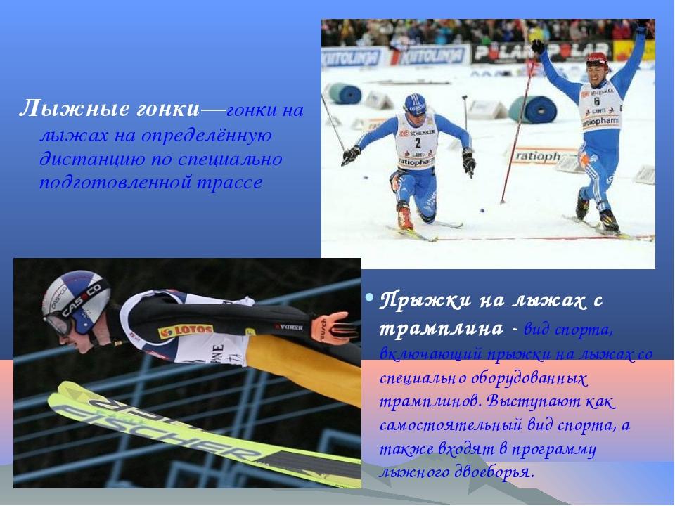 Лыжные гонки—гонки на лыжах на определённую дистанцию по специально подготовл...